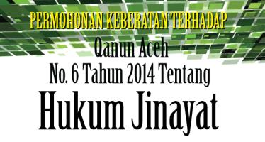 Permohonan Keberatan terhadap Qanun Aceh No. 6 Tahun 2014 tentang Hukum Jinayat