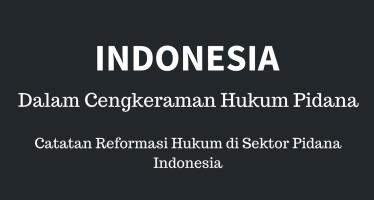 Indonesia Dalam Cengkeraman Hukum Pidana: Catatan Situasi Reformasi Hukum di Sektor Pidana Indonesia