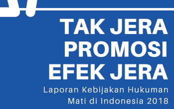 Laporan Kebijakan Hukuman Mati di Indonesia 2018: Tak Jera Promosi Efek Jera